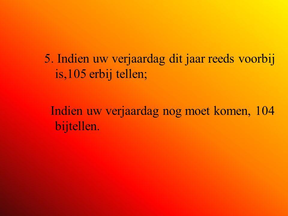 5. Indien uw verjaardag dit jaar reeds voorbij is,105 erbij tellen; Indien uw verjaardag nog moet komen, 104 bijtellen.