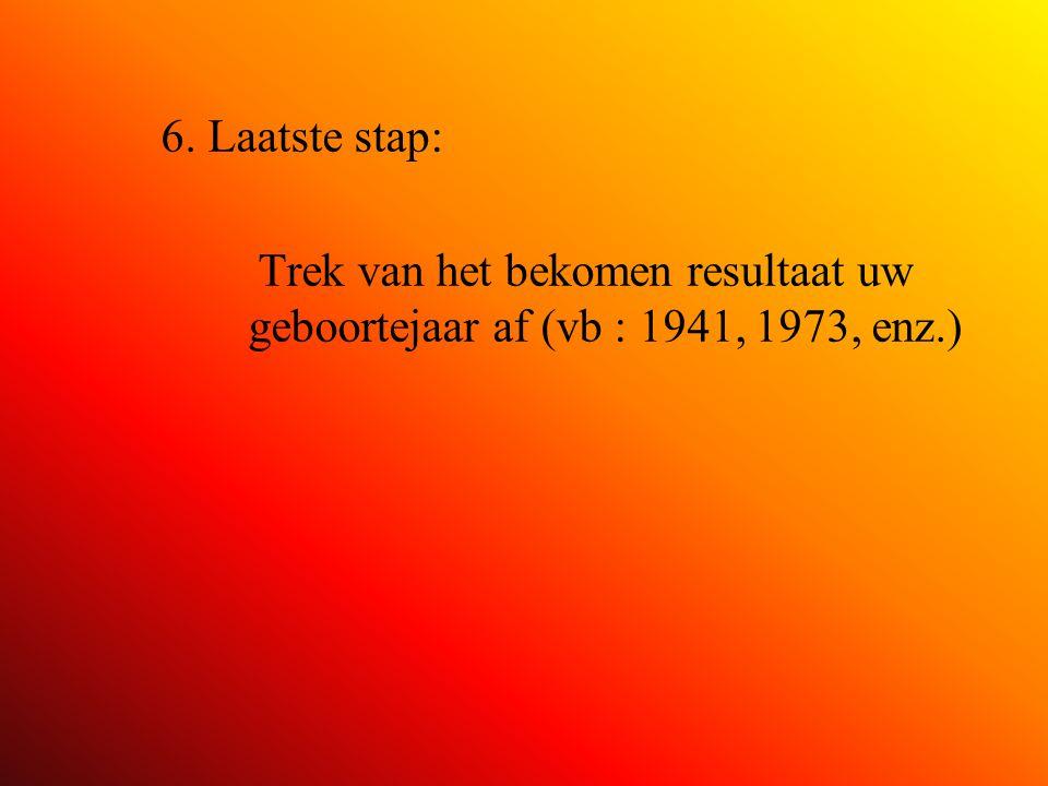 6. Laatste stap: Trek van het bekomen resultaat uw geboortejaar af (vb : 1941, 1973, enz.)