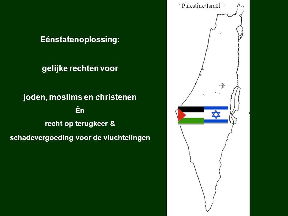 ' Palestine/Israël ' Eénstatenoplossing: gelijke rechten voor joden, moslims en christenen Én recht op terugkeer & schadevergoeding voor de vluchtelingen