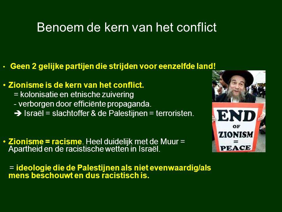 Benoem de kern van het conflict Geen 2 gelijke partijen die strijden voor eenzelfde land! Zionisme is de kern van het conflict. = kolonisatie en etnis