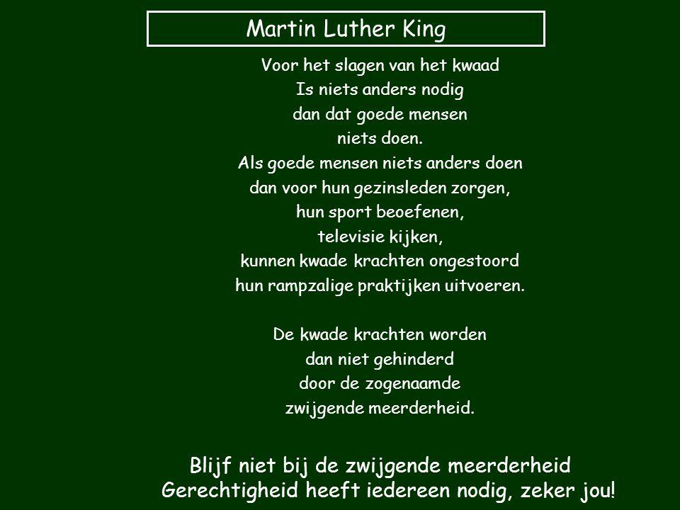 Martin Luther King Voor het slagen van het kwaad Is niets anders nodig dan dat goede mensen niets doen. Als goede mensen niets anders doen dan voor hu