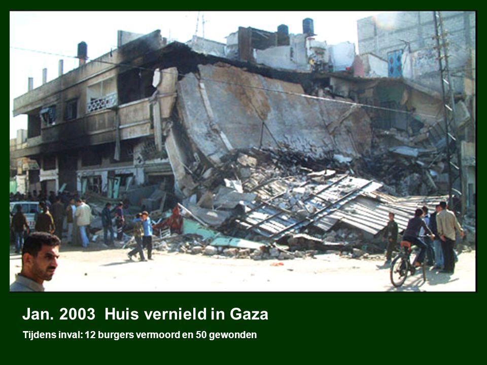 Jan. 2003 Huis vernield in Gaza Tijdens inval: 12 burgers vermoord en 50 gewonden