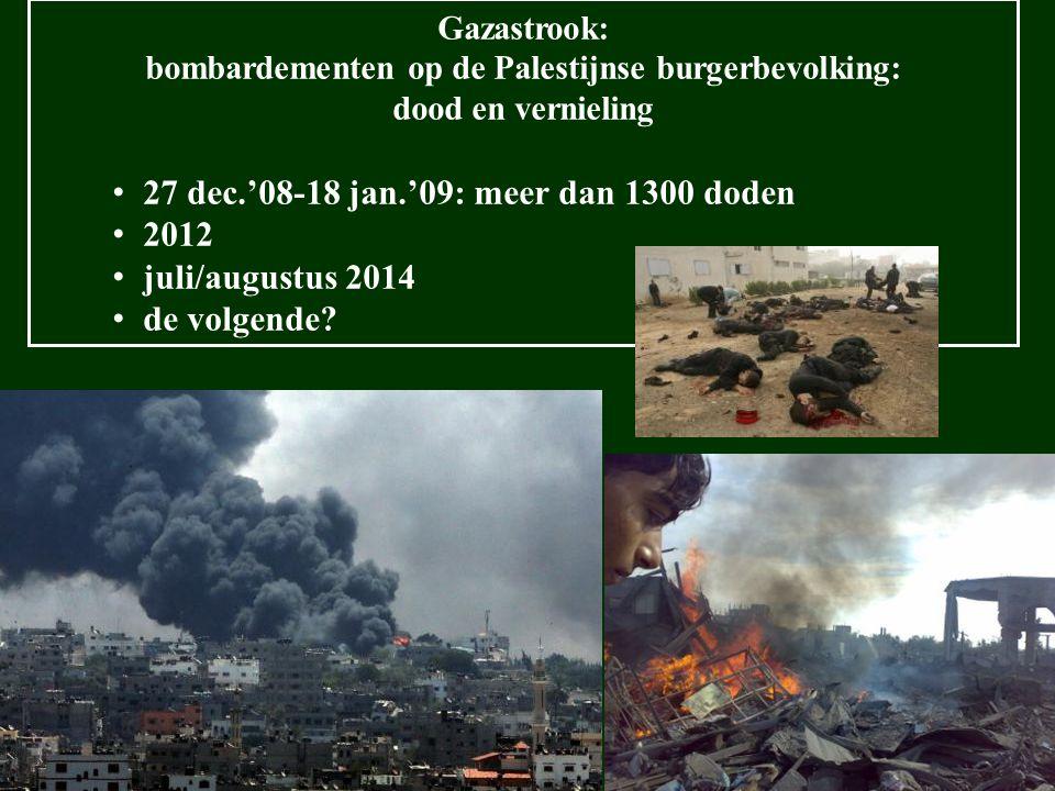 Gazastrook: bombardementen op de Palestijnse burgerbevolking: dood en vernieling 27 dec.'08-18 jan.'09: meer dan 1300 doden 2012 juli/augustus 2014 de