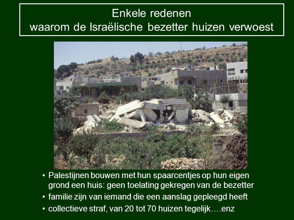 Enkele redenen waarom de Israëlische bezetter huizen verwoest Palestijnen bouwen met hun spaarcentjes op hun eigen grond een huis: geen toelating gekregen van de bezetter familie zijn van iemand die een aanslag gepleegd heeft collectieve straf, van 20 tot 70 huizen tegelijk….enz
