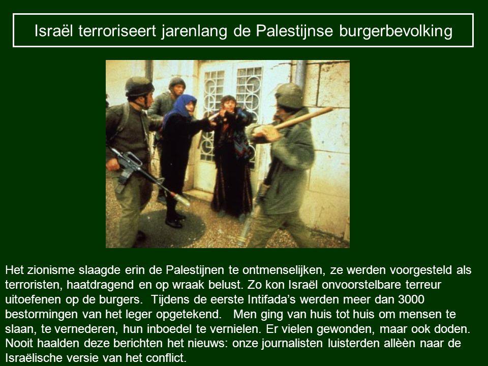Israël terroriseert jarenlang de Palestijnse burgerbevolking Het zionisme slaagde erin de Palestijnen te ontmenselijken, ze werden voorgesteld als ter