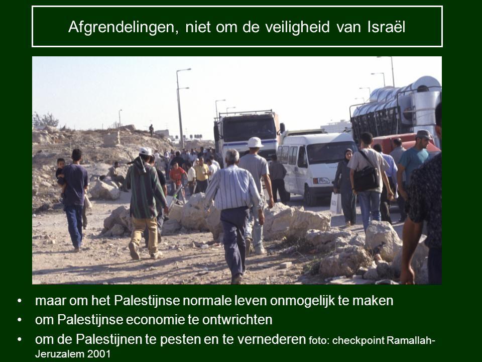Afgrendelingen, niet om de veiligheid van Israël maar om het Palestijnse normale leven onmogelijk te maken om Palestijnse economie te ontwrichten om d