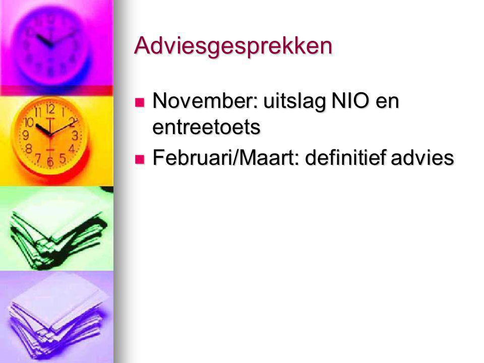 Adviesgesprekken November: uitslag NIO en entreetoets November: uitslag NIO en entreetoets Februari/Maart: definitief advies Februari/Maart: definitie