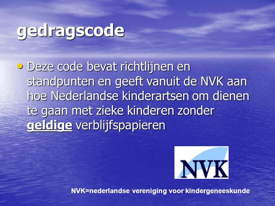 gedragscode Deze code bevat richtlijnen en standpunten en geeft vanuit de NVK aan hoe Nederlandse kinderartsen om dienen te gaan met zieke kinderen zo