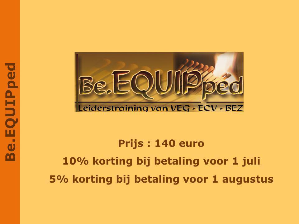 Be.EQUIPped Prijs : 140 euro 10% korting bij betaling voor 1 juli 5% korting bij betaling voor 1 augustus