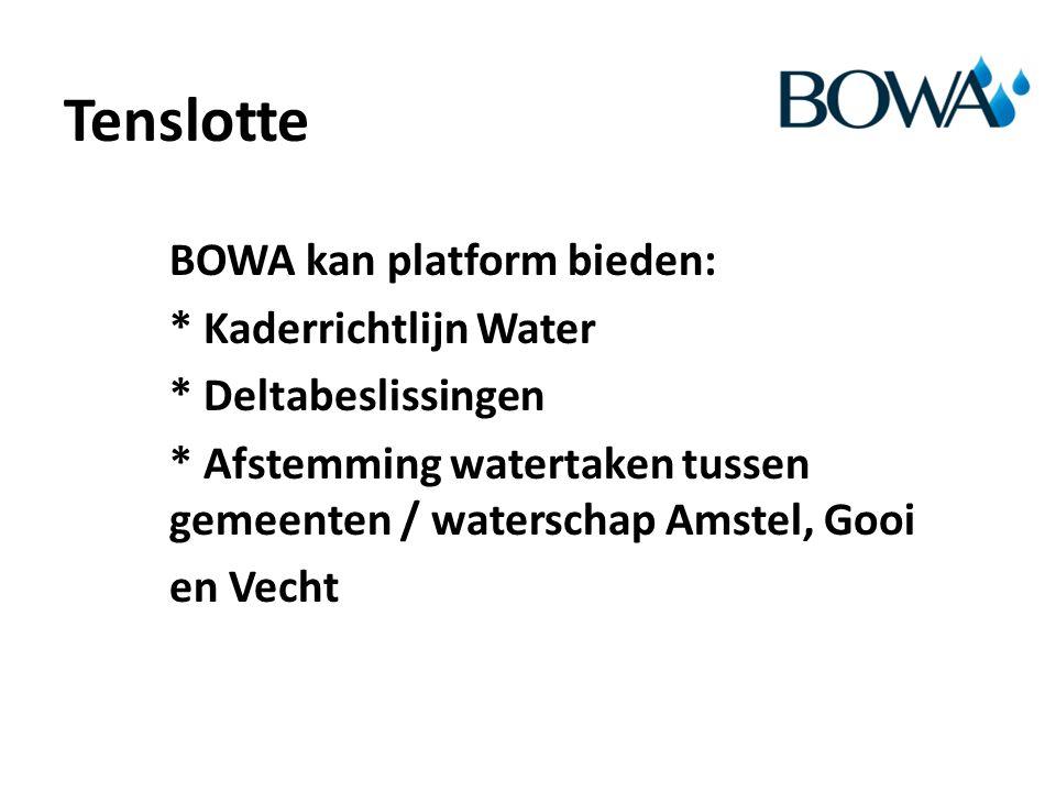 Tenslotte BOWA kan platform bieden: * Kaderrichtlijn Water * Deltabeslissingen * Afstemming watertaken tussen gemeenten / waterschap Amstel, Gooi en Vecht