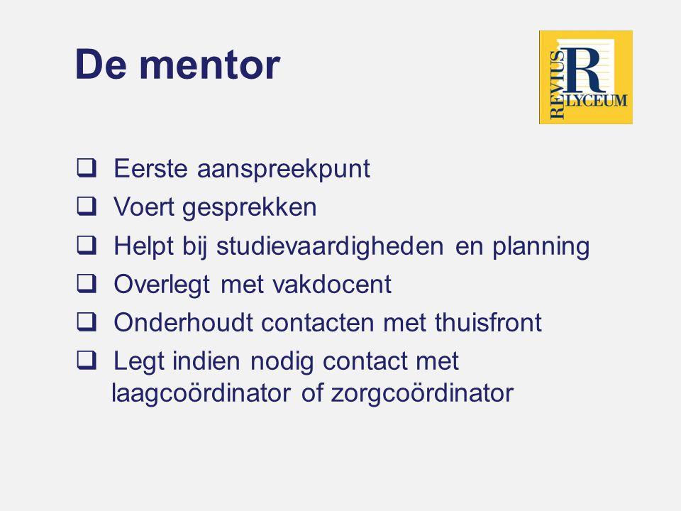 De mentor  Eerste aanspreekpunt  Voert gesprekken  Helpt bij studievaardigheden en planning  Overlegt met vakdocent  Onderhoudt contacten met thuisfront  Legt indien nodig contact met laagcoördinator of zorgcoördinator