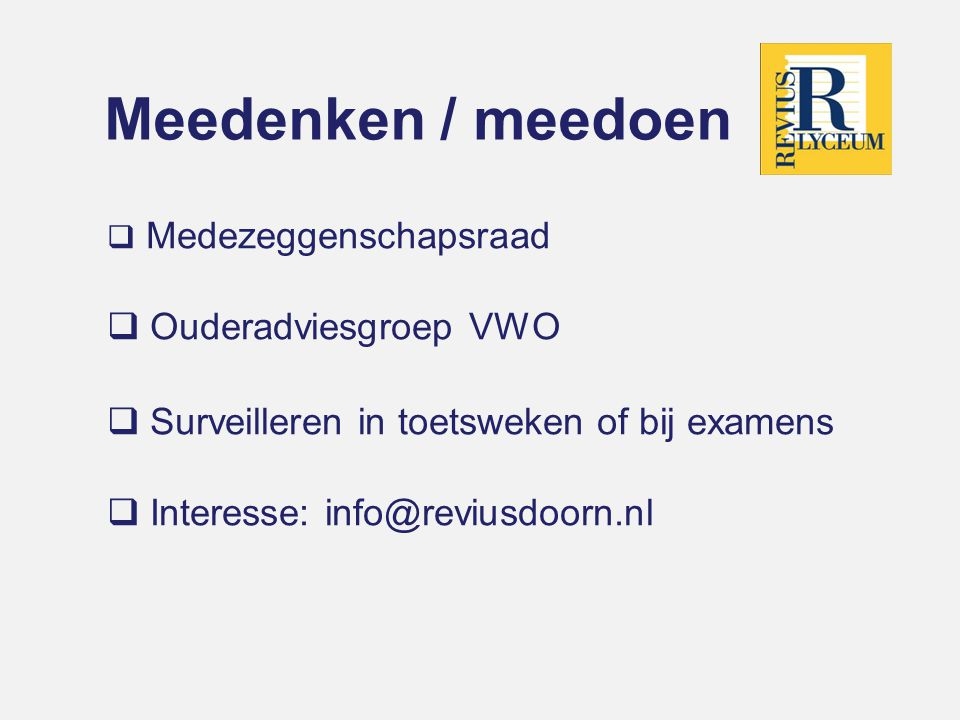 Meedenken / meedoen  Medezeggenschapsraad  Ouderadviesgroep VWO  Surveilleren in toetsweken of bij examens  Interesse: info@reviusdoorn.nl