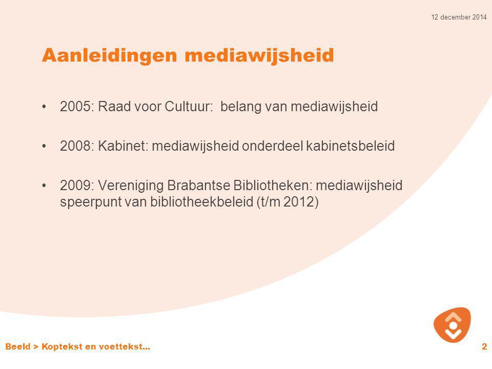 Aanleidingen mediawijsheid 2005: Raad voor Cultuur: belang van mediawijsheid 2008: Kabinet: mediawijsheid onderdeel kabinetsbeleid 2009: Vereniging Brabantse Bibliotheken: mediawijsheid speerpunt van bibliotheekbeleid (t/m 2012) 12 december 2014 Beeld > Koptekst en voettekst...2