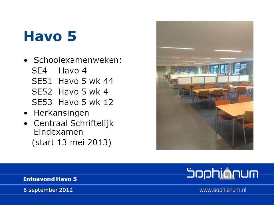 6 september 2012 Infoavond Havo 5 Havo 5 Schoolexamenweken: SE4 Havo 4 SE51 Havo 5 wk 44 SE52 Havo 5 wk 4 SE53 Havo 5 wk 12 Herkansingen Centraal Schriftelijk Eindexamen (start 13 mei 2013)