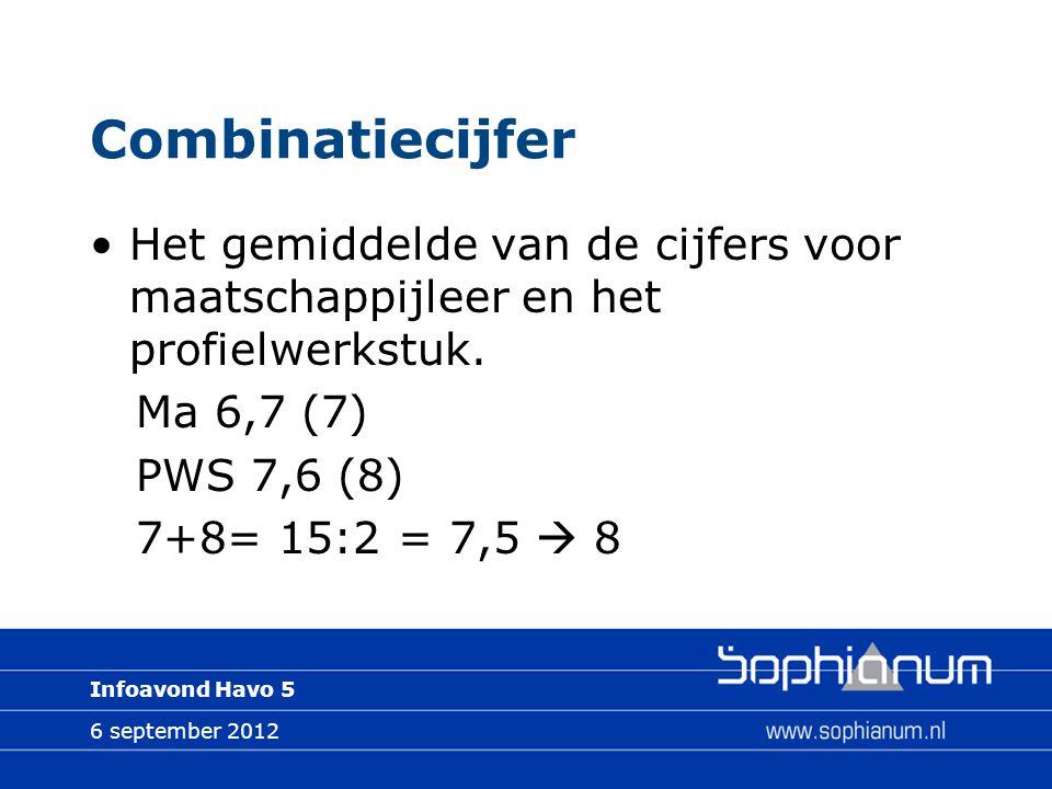 6 september 2012 Infoavond Havo 5 Combinatiecijfer Het gemiddelde van de cijfers voor maatschappijleer en het profielwerkstuk. Ma 6,7 (7) PWS 7,6 (8)