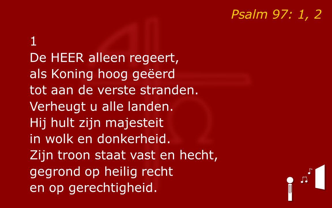 Psalm 97: 1, 2 1 De HEER alleen regeert, als Koning hoog geëerd tot aan de verste stranden.