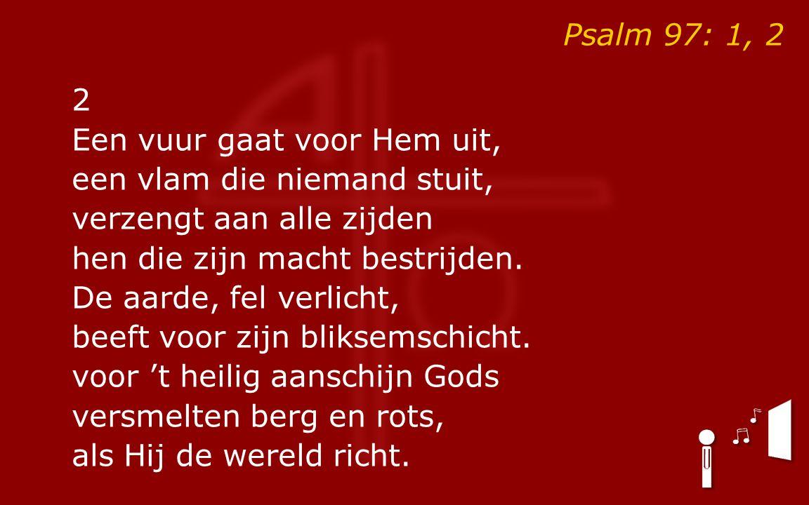 Psalm 97: 1, 2 2 Een vuur gaat voor Hem uit, een vlam die niemand stuit, verzengt aan alle zijden hen die zijn macht bestrijden.