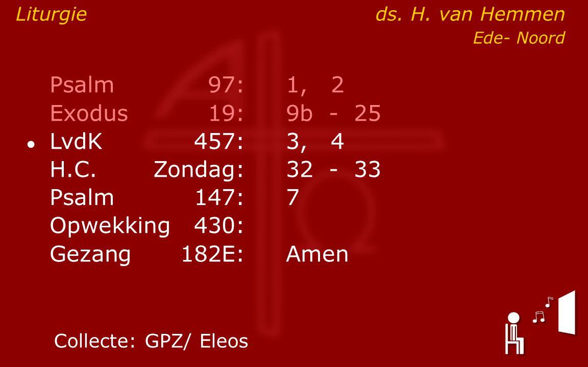 Psalm97:1, 2 Exodus19:9b- 25 ● LvdK457:3, 4 H.C.Zondag:32- 33 Psalm147:7 Opwekking430: Gezang 182E:Amen Liturgieds.
