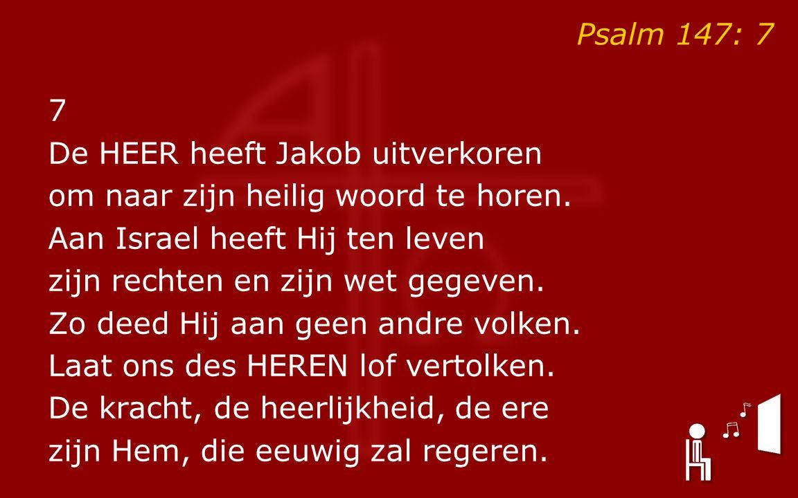 Psalm 147: 7 7 De HEER heeft Jakob uitverkoren om naar zijn heilig woord te horen.