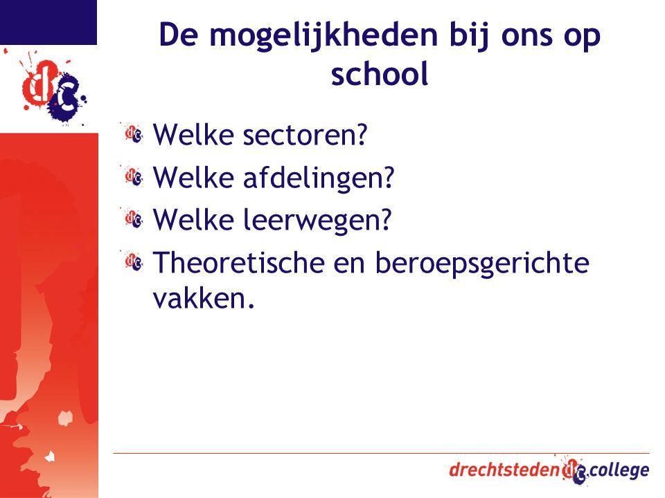 De mogelijkheden bij ons op school Welke sectoren? Welke afdelingen? Welke leerwegen? Theoretische en beroepsgerichte vakken.