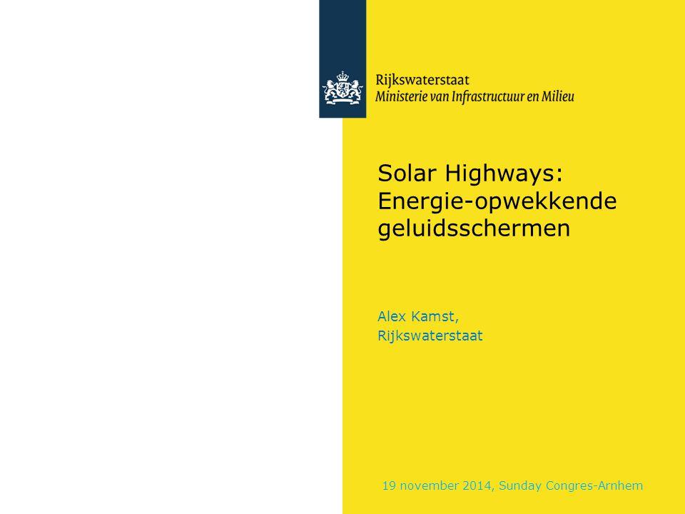 Solar Highways: Energie-opwekkende geluidsschermen Alex Kamst, Rijkswaterstaat 19 november 2014, Sunday Congres-Arnhem