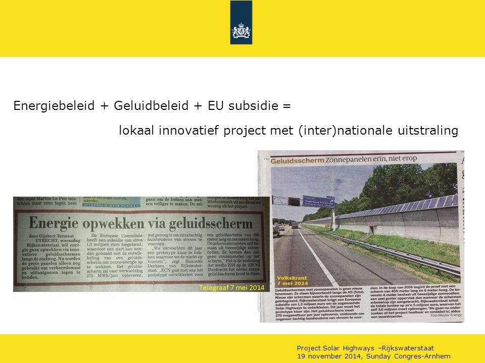 Energiebeleid + Geluidbeleid + EU subsidie = lokaal innovatief project met (inter)nationale uitstraling Project Solar Highways –Rijkswaterstaat 19 november 2014, Sunday Congres-Arnhem