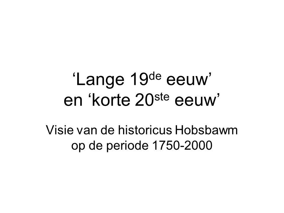 'Lange 19 de eeuw' en 'korte 20 ste eeuw' Visie van de historicus Hobsbawm op de periode 1750-2000