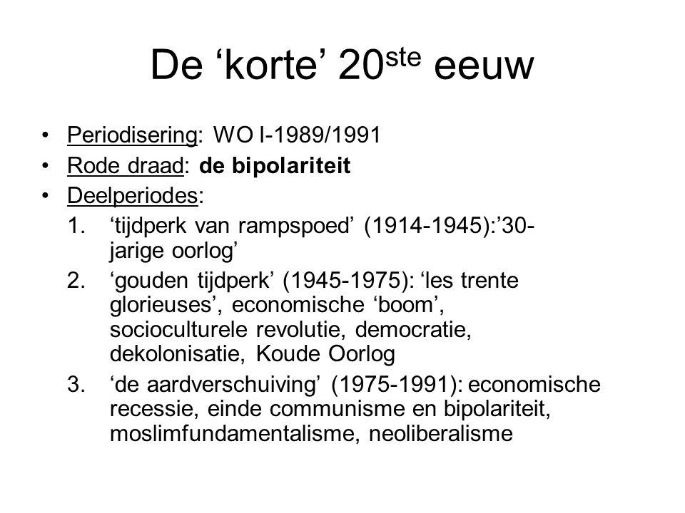 De 'korte' 20 ste eeuw Periodisering: WO I-1989/1991 Rode draad: de bipolariteit Deelperiodes: 1.'tijdperk van rampspoed' (1914-1945):'30- jarige oorlog' 2.'gouden tijdperk' (1945-1975): 'les trente glorieuses', economische 'boom', socioculturele revolutie, democratie, dekolonisatie, Koude Oorlog 3.'de aardverschuiving' (1975-1991): economische recessie, einde communisme en bipolariteit, moslimfundamentalisme, neoliberalisme