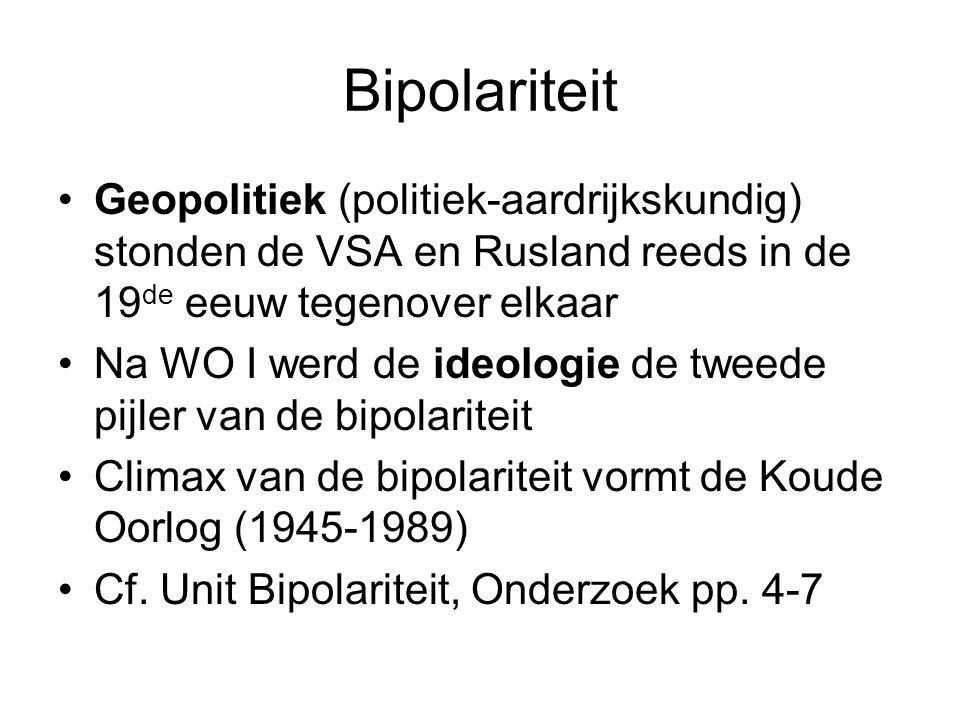 Bipolariteit Geopolitiek (politiek-aardrijkskundig) stonden de VSA en Rusland reeds in de 19 de eeuw tegenover elkaar Na WO I werd de ideologie de tweede pijler van de bipolariteit Climax van de bipolariteit vormt de Koude Oorlog (1945-1989) Cf.