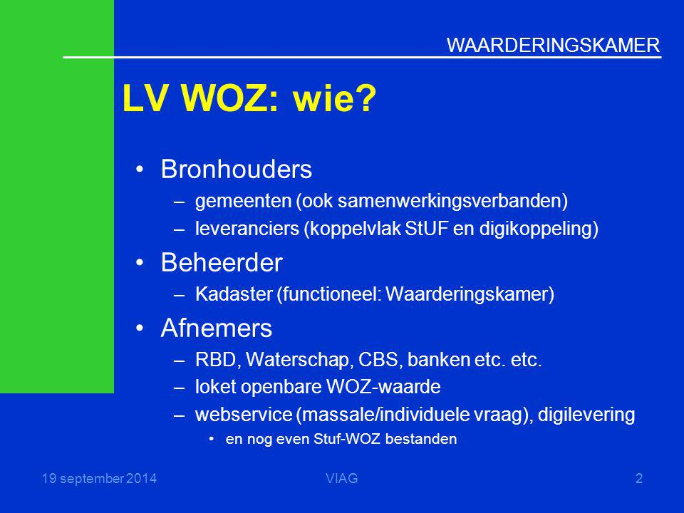 WAARDERINGSKAMER LV WOZ: wie? 19 september 2014VIAG2 Bronhouders –gemeenten (ook samenwerkingsverbanden) –leveranciers (koppelvlak StUF en digikoppeli