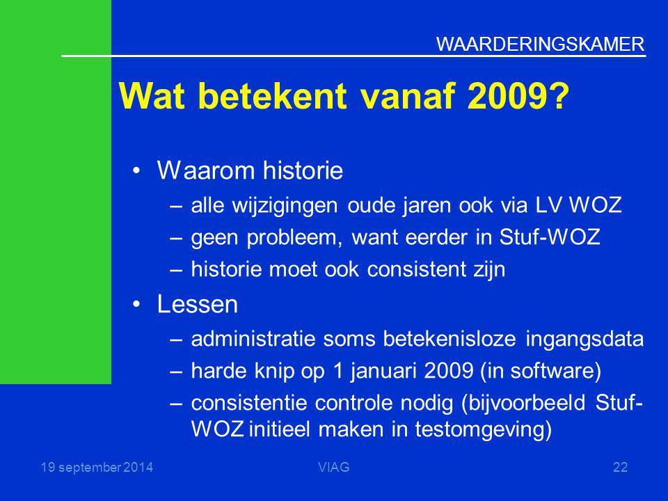 WAARDERINGSKAMER Wat betekent vanaf 2009? 19 september 2014VIAG22 Waarom historie –alle wijzigingen oude jaren ook via LV WOZ –geen probleem, want eer