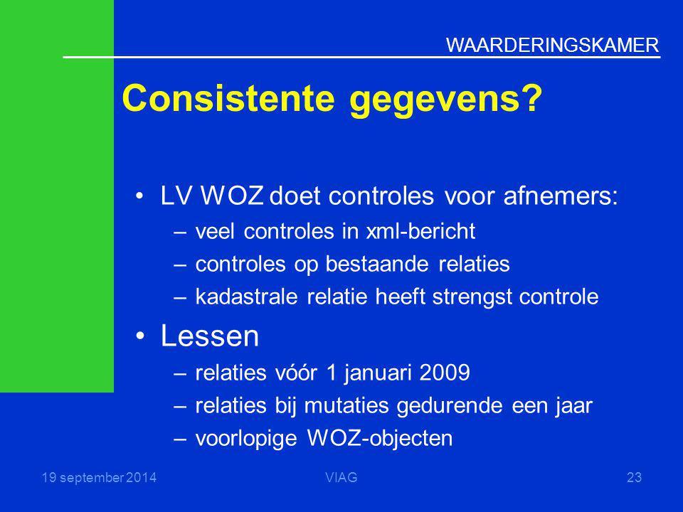 WAARDERINGSKAMER Consistente gegevens? 19 september 2014VIAG23 LV WOZ doet controles voor afnemers: –veel controles in xml-bericht –controles op besta