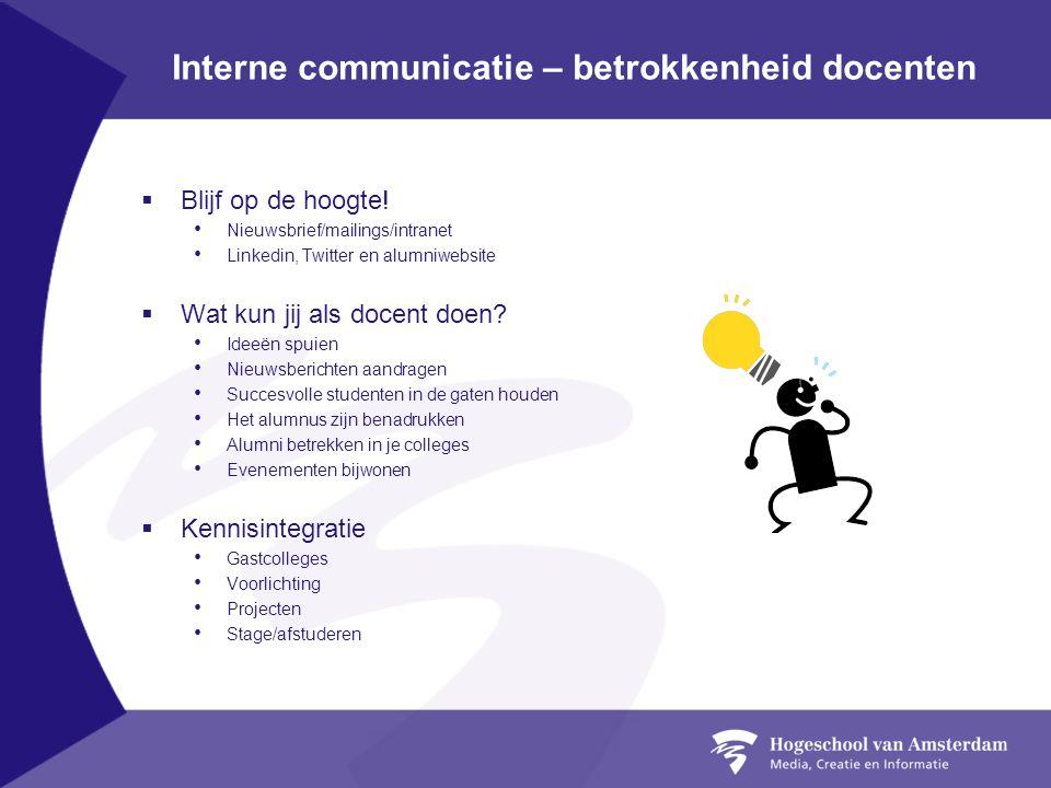 Interne communicatie – betrokkenheid docenten  Blijf op de hoogte! Nieuwsbrief/mailings/intranet Linkedin, Twitter en alumniwebsite  Wat kun jij als