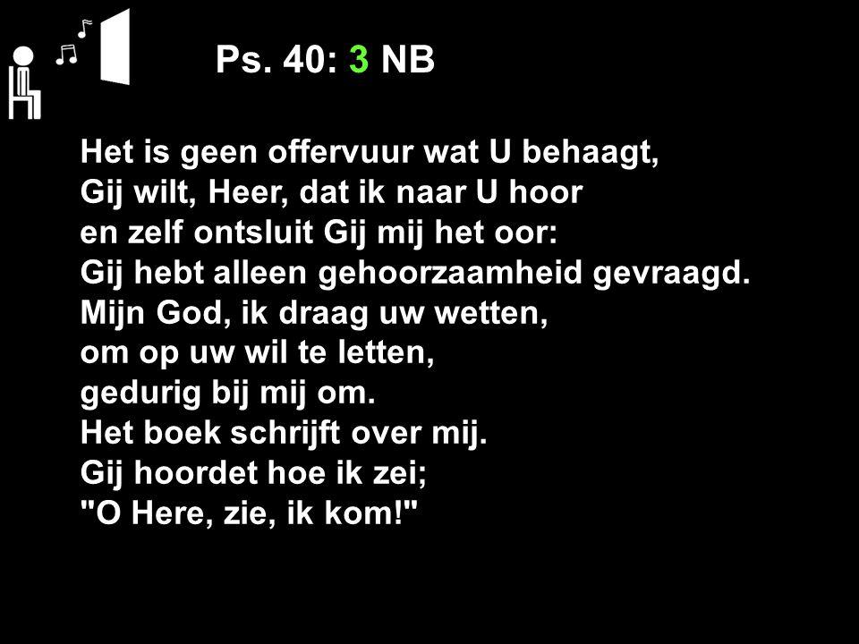 Ps. 40: 3 NB Het is geen offervuur wat U behaagt, Gij wilt, Heer, dat ik naar U hoor en zelf ontsluit Gij mij het oor: Gij hebt alleen gehoorzaamheid
