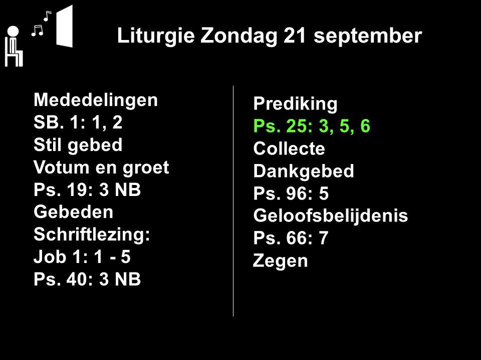 Liturgie Zondag 21 september Mededelingen SB. 1: 1, 2 Stil gebed Votum en groet Ps. 19: 3 NB Gebeden Schriftlezing: Job 1: 1 - 5 Ps. 40: 3 NB Predikin