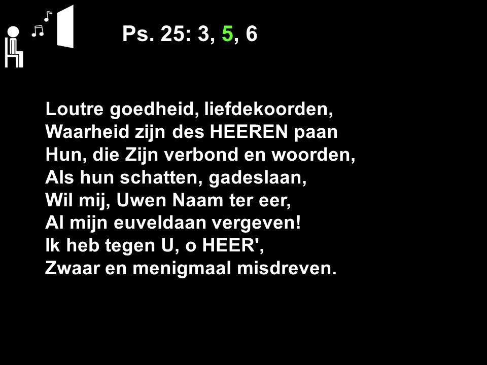 Ps. 25: 3, 5, 6 Loutre goedheid, liefdekoorden, Waarheid zijn des HEEREN paan Hun, die Zijn verbond en woorden, Als hun schatten, gadeslaan, Wil mij,