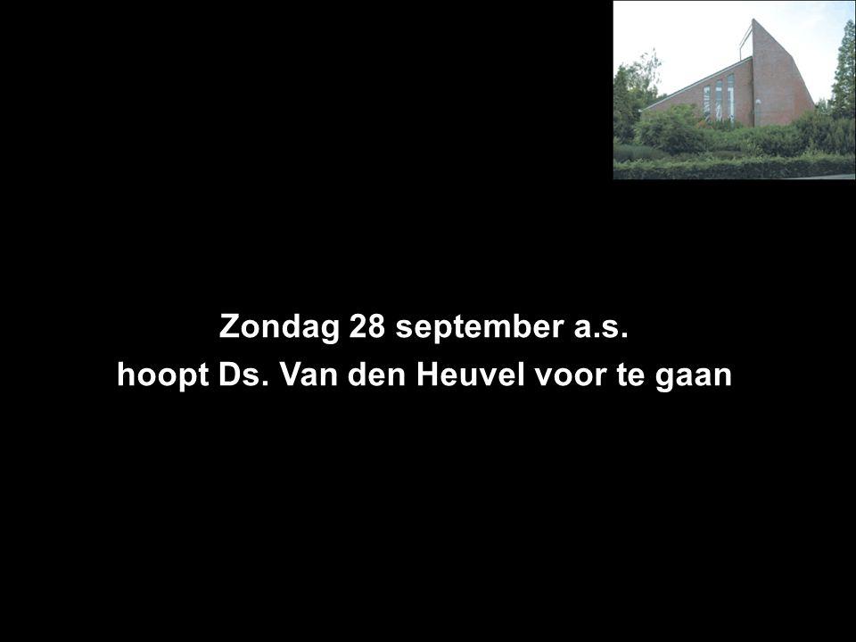 Zondag 28 september a.s. hoopt Ds. Van den Heuvel voor te gaan