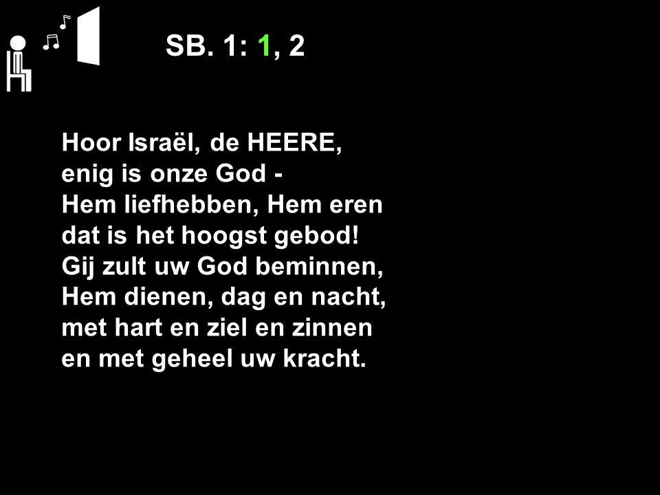 SB. 1: 1, 2 Hoor Israël, de HEERE, enig is onze God ‑ Hem liefhebben, Hem eren dat is het hoogst gebod! Gij zult uw God beminnen, Hem dienen, dag en n