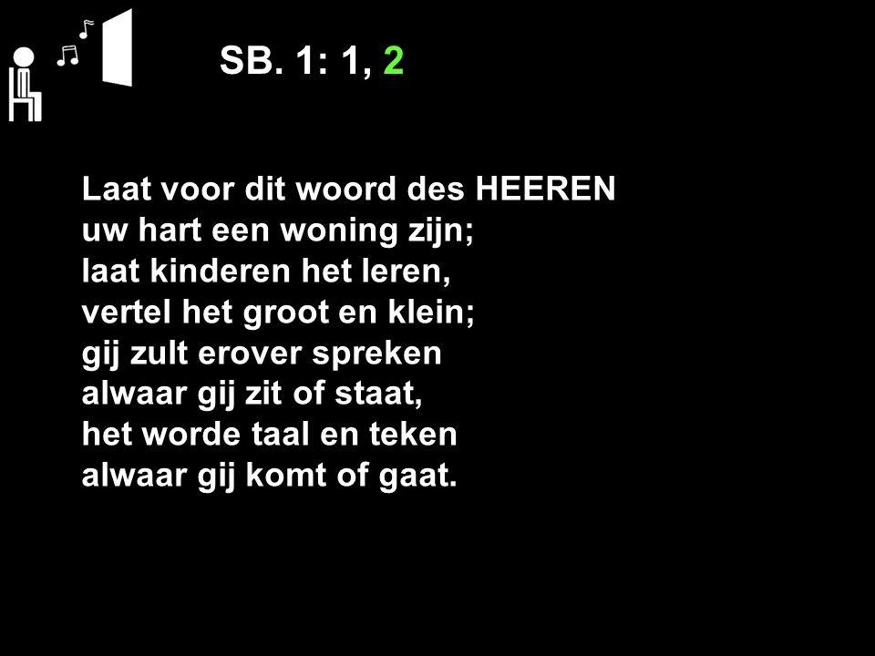 SB. 1: 1, 2 Laat voor dit woord des HEEREN uw hart een woning zijn; laat kinderen het leren, vertel het groot en klein; gij zult erover spreken alwaar