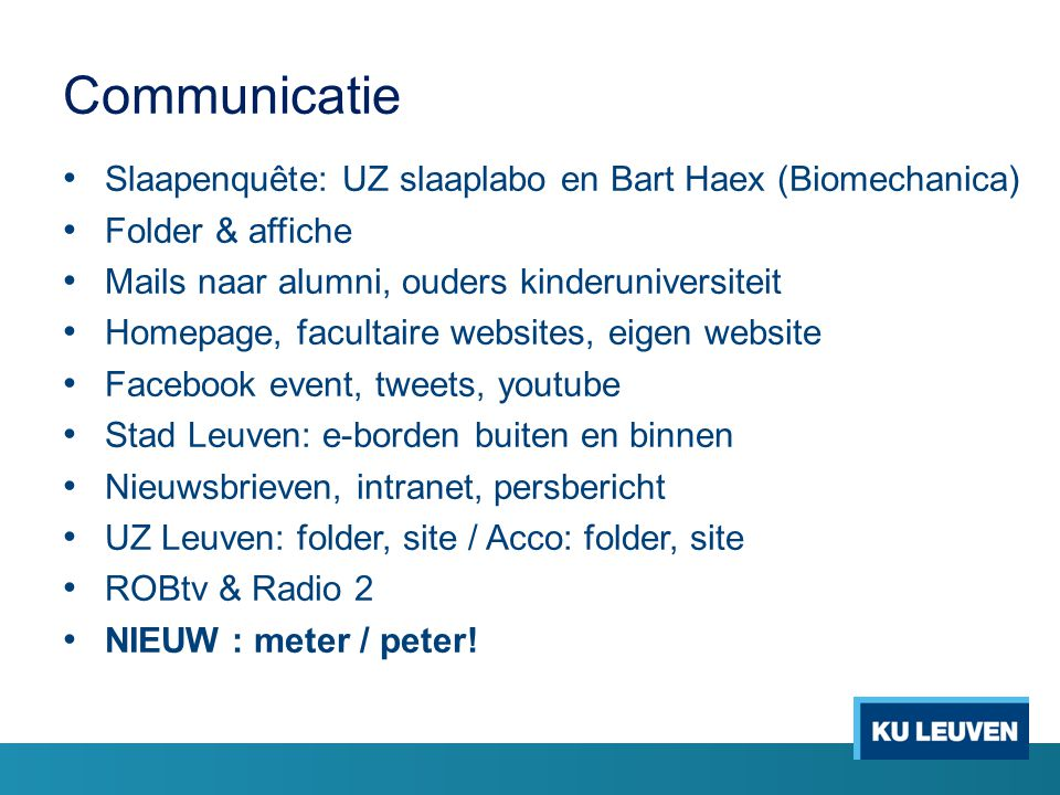 Communicatie Slaapenquête: UZ slaaplabo en Bart Haex (Biomechanica) Folder & affiche Mails naar alumni, ouders kinderuniversiteit Homepage, facultaire websites, eigen website Facebook event, tweets, youtube Stad Leuven: e-borden buiten en binnen Nieuwsbrieven, intranet, persbericht UZ Leuven: folder, site / Acco: folder, site ROBtv & Radio 2 NIEUW : meter / peter!