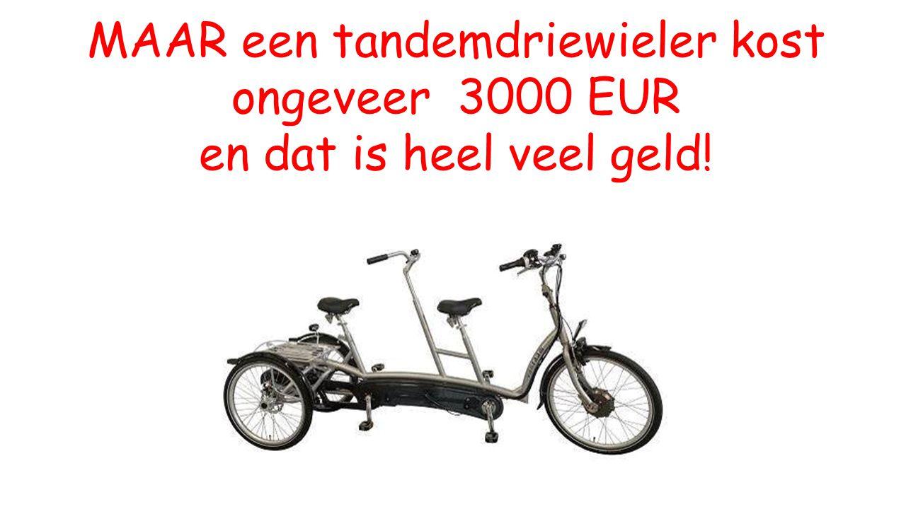 MAAR een tandemdriewieler kost ongeveer 3000 EUR en dat is heel veel geld!