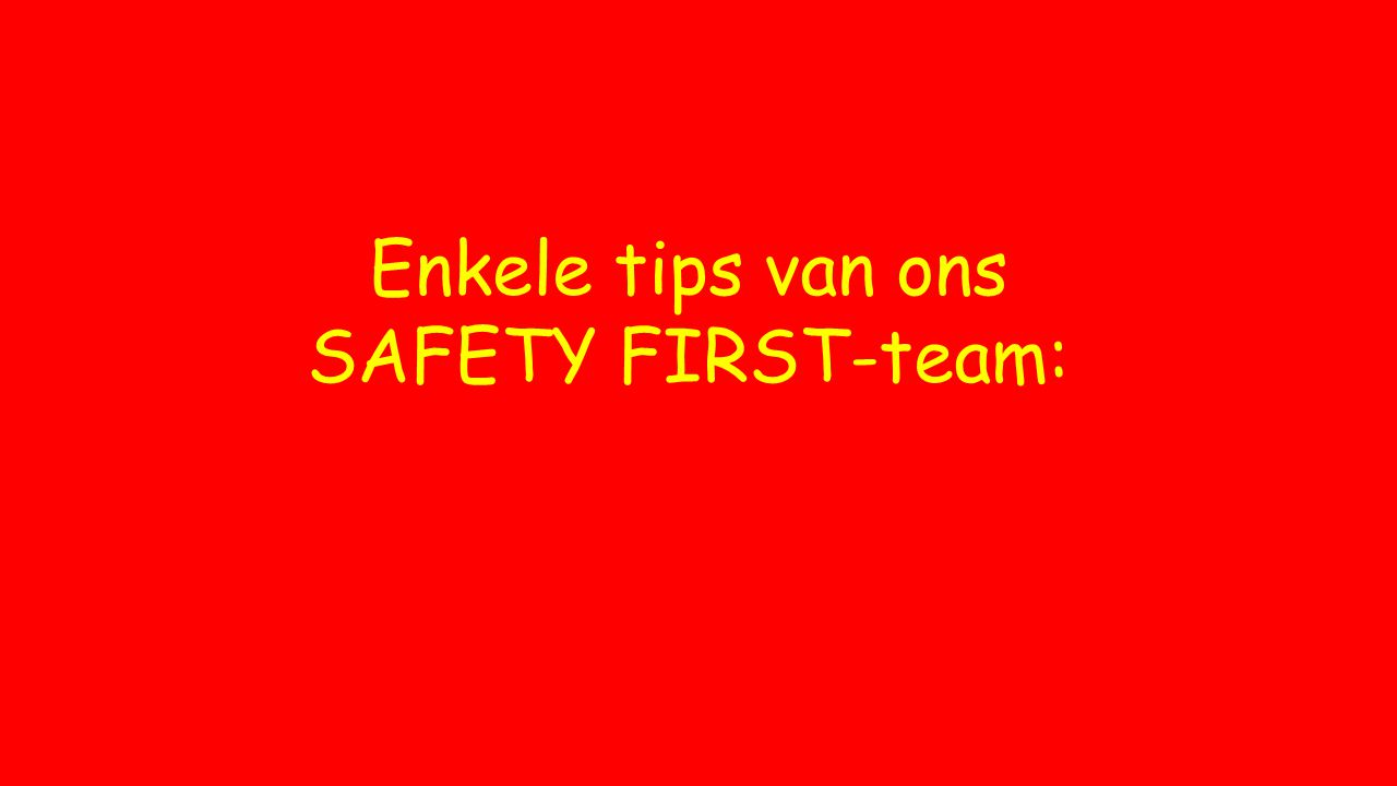 Enkele tips van ons SAFETY FIRST-team: