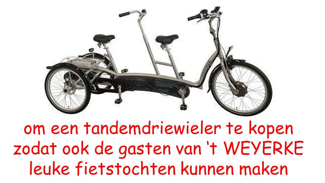om een tandemdriewieler te kopen zodat ook de gasten van 't WEYERKE leuke fietstochten kunnen maken