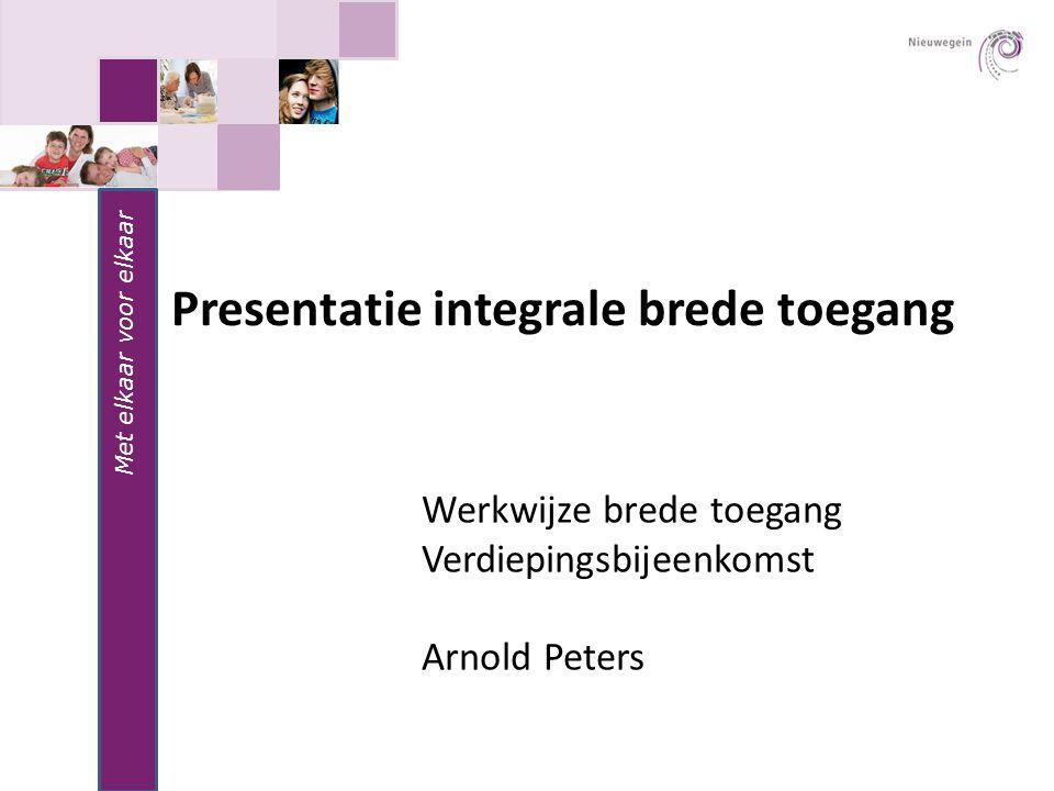 Met elkaar voor elkaar Presentatie integrale brede toegang Werkwijze brede toegang Verdiepingsbijeenkomst Arnold Peters