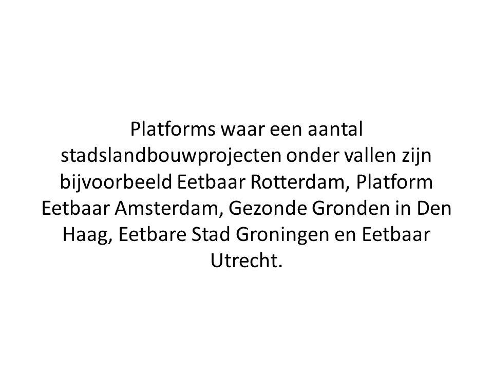 Platforms waar een aantal stadslandbouwprojecten onder vallen zijn bijvoorbeeld Eetbaar Rotterdam, Platform Eetbaar Amsterdam, Gezonde Gronden in Den Haag, Eetbare Stad Groningen en Eetbaar Utrecht.