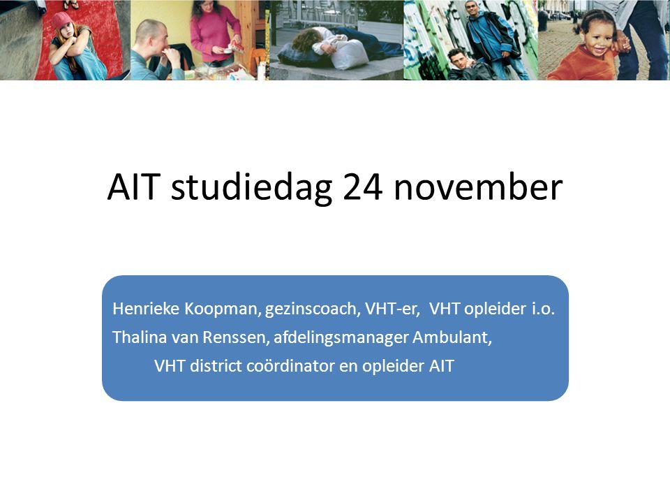 AIT studiedag 24 november Henrieke Koopman, gezinscoach, VHT-er, VHT opleider i.o. Thalina van Renssen, afdelingsmanager Ambulant, VHT district coördi