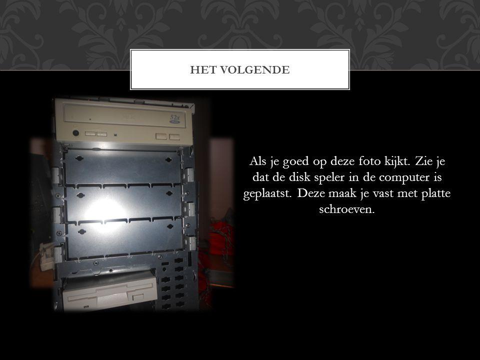 Als je goed op deze foto kijkt. Zie je dat de disk speler in de computer is geplaatst. Deze maak je vast met platte schroeven. HET VOLGENDE