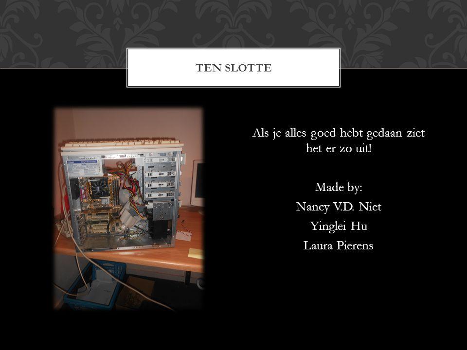 Als je alles goed hebt gedaan ziet het er zo uit! Made by: Nancy V.D. Niet Yinglei Hu Laura Pierens TEN SLOTTE