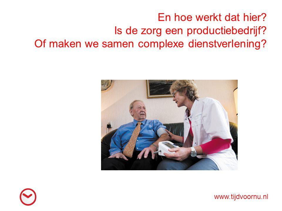 En hoe werkt dat hier? Is de zorg een productiebedrijf? Of maken we samen complexe dienstverlening? www.tijdvoornu.nl