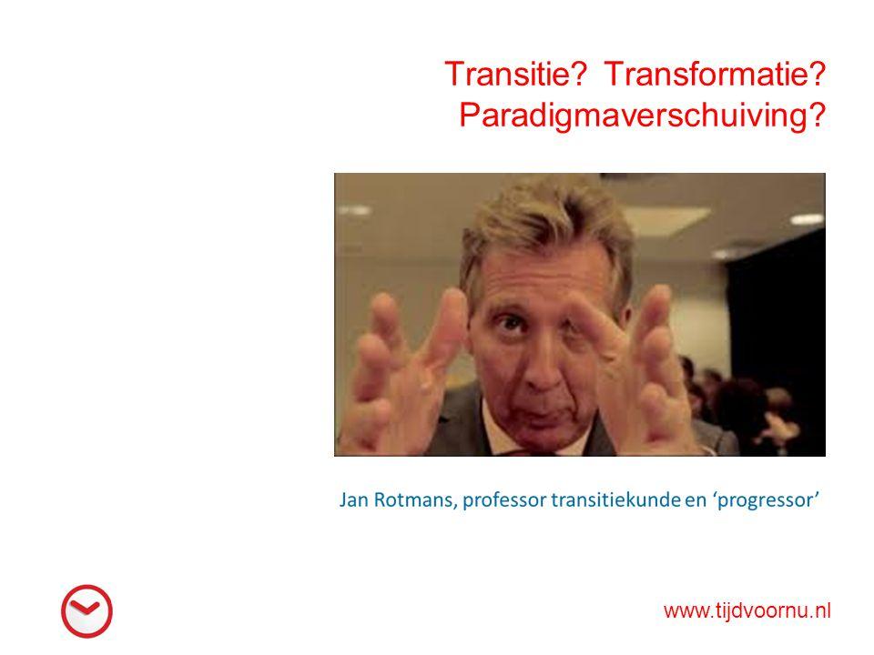 Transitie? Transformatie? Paradigmaverschuiving? www.tijdvoornu.nl